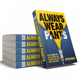 Always Wear Pants (and 99 other tips for surviving and thriving while you work from home), unzipping May 2021. [Author Kevin Rizer]